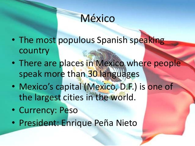 México • The most populous Spanish speaking country • There are places in Mexico where people speak more than 30 languages...