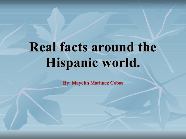 Real facts around the Hispanic world. By: Mayelin Martinez Cobas