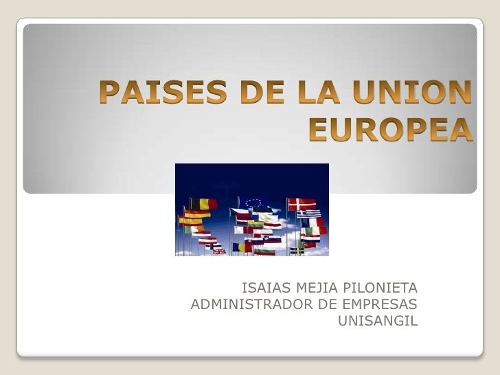 PAISES DE LA UNION EUROPEA<br />ISAIAS MEJIA PILONIETA<br />ADMINISTRADOR DE EMPRESAS<br />UNISANGIL<br />