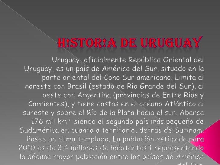 H!STOR!A DE URUGUAY<br />Uruguay, oficialmente República Oriental del Uruguay, es un país de América del Sur, situado en l...