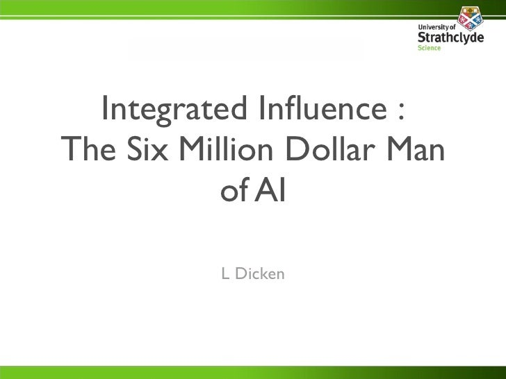 Integrated Influence : The Six Million Dollar Man            of AI            L Dicken
