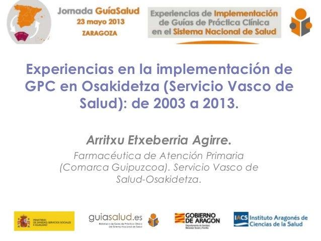 Experiencias en la implementación deGPC en Osakidetza (Servicio Vasco deSalud): de 2003 a 2013.Arritxu Etxeberria Agirre.F...