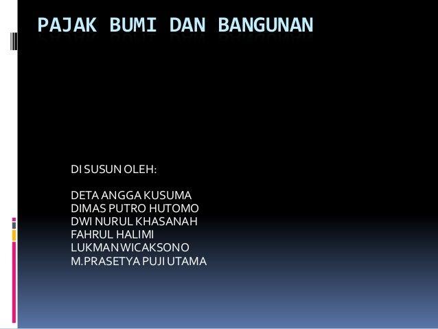 PAJAK BUMI DAN BANGUNAN  DI SUSUN OLEH:  DETA ANGGA KUSUMA  DIMAS PUTRO HUTOMO  DWI NURUL KHASANAH  FAHRUL HALIMI  LUKMAN ...