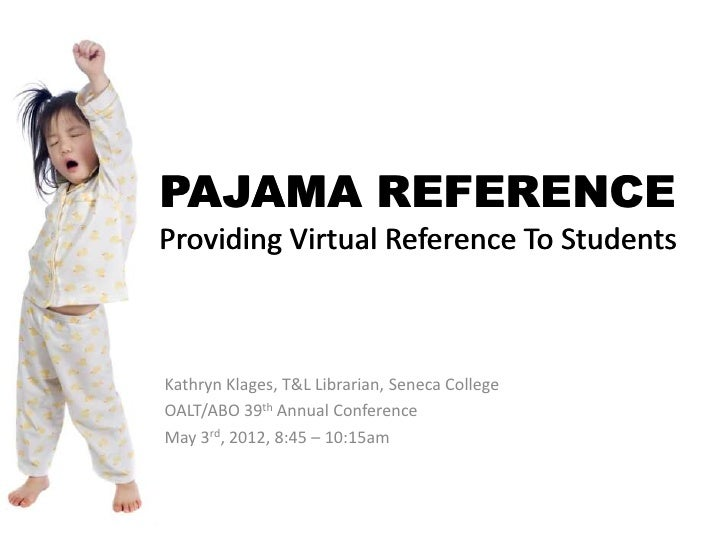 PAJAMA REFERENCEProviding Virtual Reference To StudentsKathryn Klages, T&L Librarian, Seneca CollegeOALT/ABO 39th Annual C...
