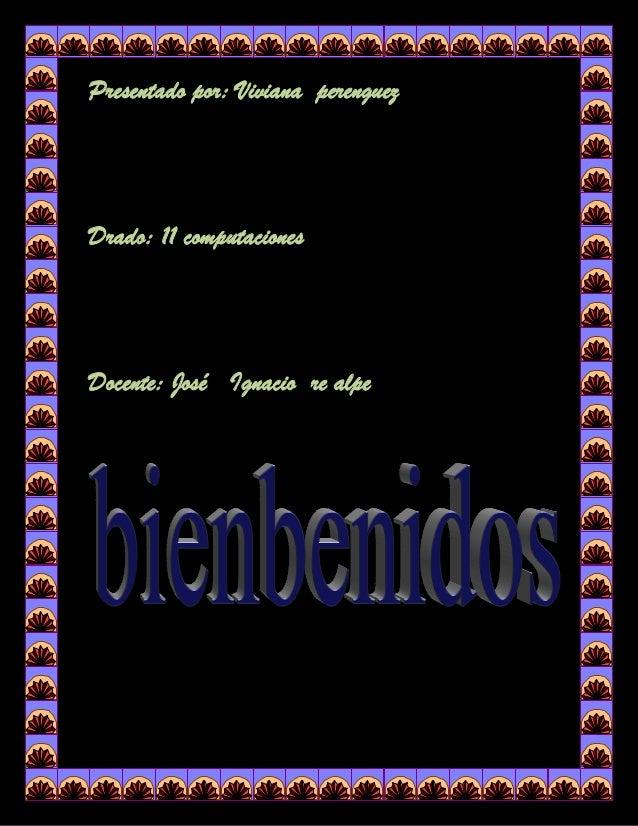 Presentado por: Viviana perenguezDrado: 11 computacionesDocente: José Ignacio re alpe