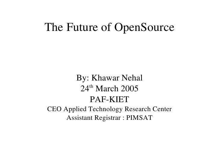 The Future of OpenSource        By: Khawar Nehal           th         24  March 2005           PAF­KIETCEO Applied Technol...
