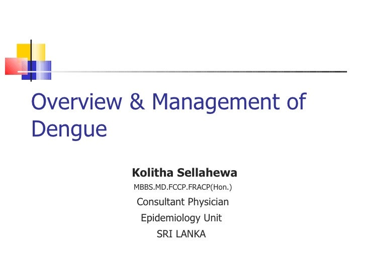 Overview & Management of Dengue  Kolitha Sellahewa MBBS.MD.FCCP.FRACP(Hon.) Consultant Physician Epidemiology Unit  SRI LA...