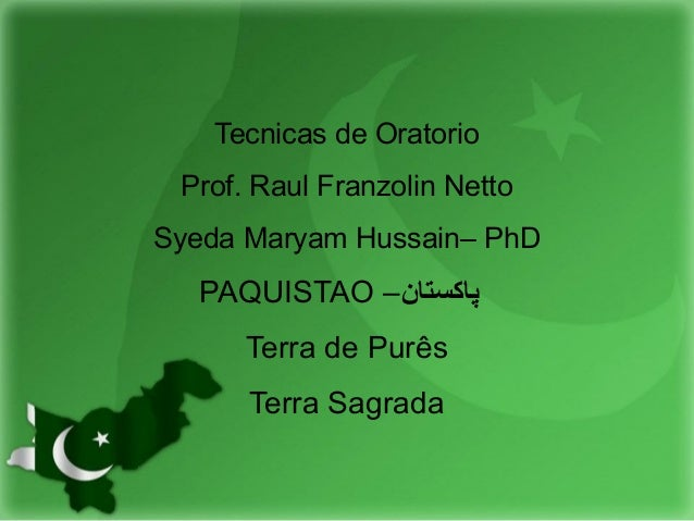 Tecnicas de Oratorio Prof. Raul Franzolin Netto Syeda Maryam Hussain– PhD PAQUISTAO –پاکستان Terra de Purês Terra Sagrada