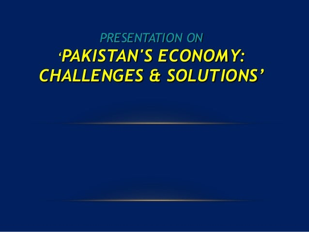 PRESENTATION ON 'PAKISTAN'S ECONOMY: CHALLENGES & SOLUTIONS'