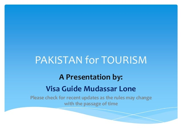 PAKISTAN for TOURISM           A Presentation by:       Visa Guide Mudassar LonePlease check for recent updates as the rul...