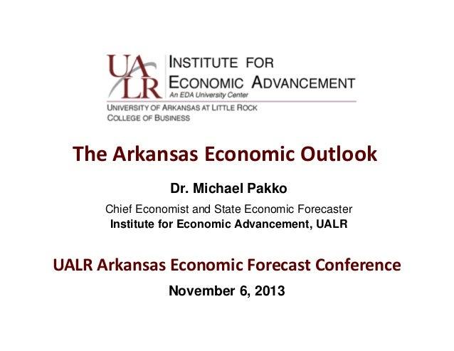 TheArkansasEconomicOutlook Dr. Michael Pakko Chief Economist and State Economic Forecaster Institute for Economic Advan...