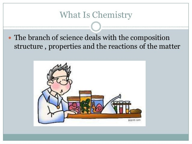 What Is Chemistry  The branch of science deals with the composition structure , properties and the reactions of the matter