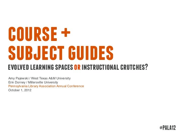 course +subject guidesevolved learning spaces or instructional crutches?Amy Pajewski / West Texas A&M UniversityErin Dorne...