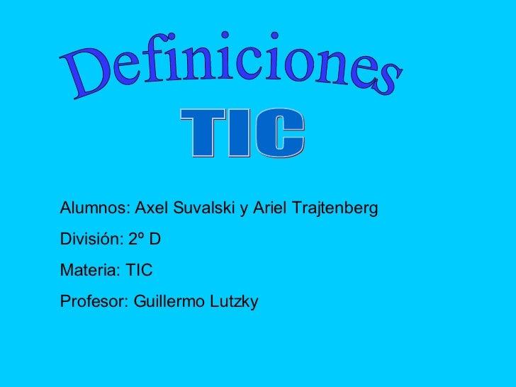 Definiciones TIC Alumnos: Axel Suvalski y Ariel Trajtenberg División: 2º D Materia: TIC Profesor: Guillermo Lutzky