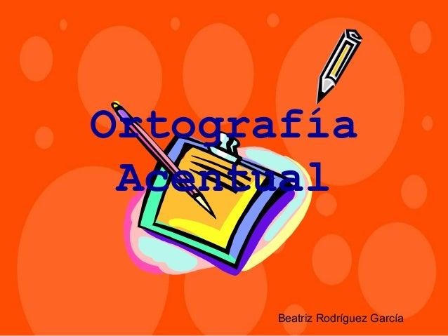 Ortografía Acentual       Beatriz Rodríguez García