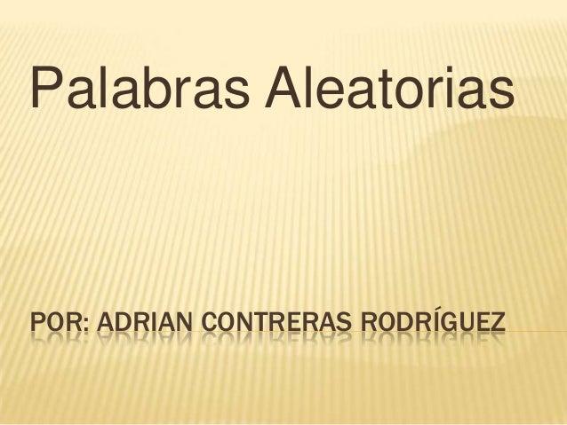 POR: ADRIAN CONTRERAS RODRÍGUEZPalabras Aleatorias