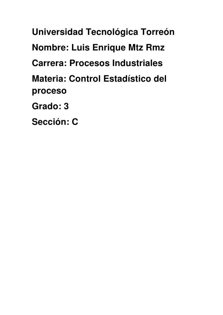 Universidad Tecnológica TorreónNombre: Luis Enrique Mtz RmzCarrera: Procesos IndustrialesMateria: Control Estadístico delp...