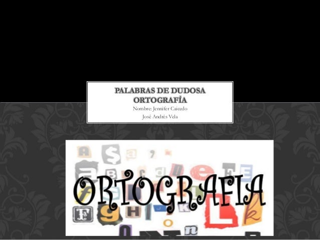 Nombre: Jennifer Caicedo  José Andrés Vela  PALABRAS DE DUDOSA ORTOGRAFÍA