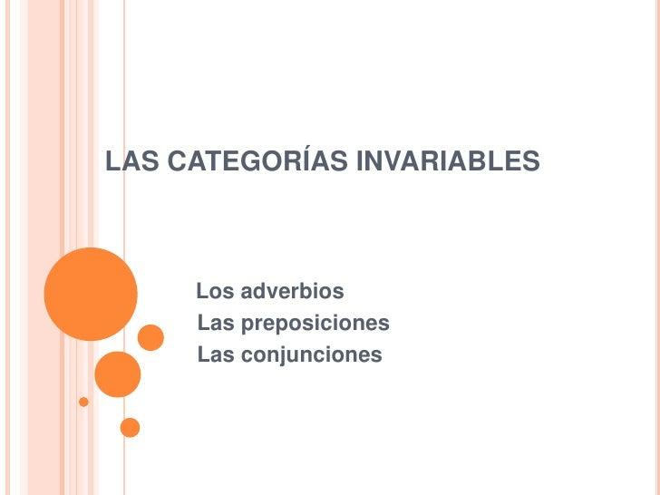 LAS CATEGORÍAS INVARIABLES     Los adverbios     Las preposiciones     Las conjunciones