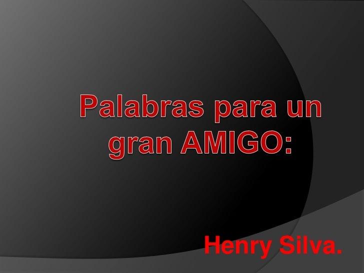 Palabras para un gran AMIGO:<br />Henry Silva.<br />