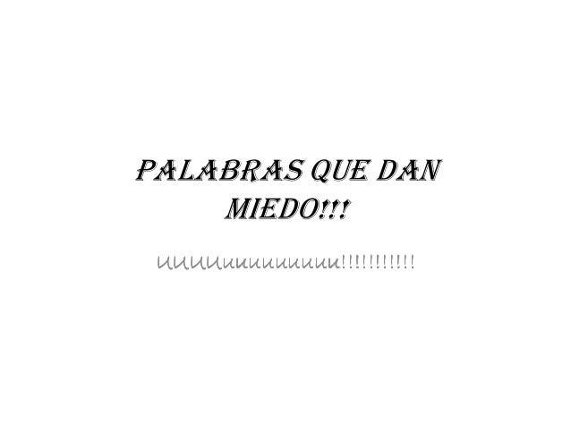 PALABRAS QUE DAN MIEDO!!!MIEDO!!! UUUUuuuuuuuuuUUUUuuuuuuuuuUUUUuuuuuuuuuUUUUuuuuuuuuu!!!!!!!!!!!!!!!!!!!!!!!!!!!!!!!!!!!!...