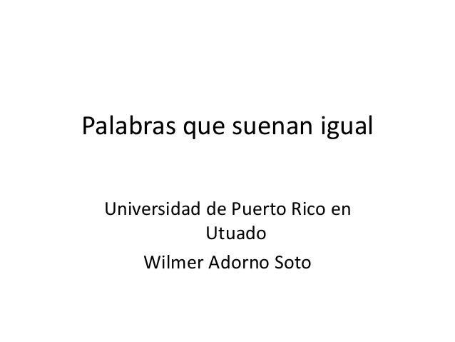 Universidad de Puerto Rico en Utuado Wilmer Adorno Soto Palabras que suenan igual