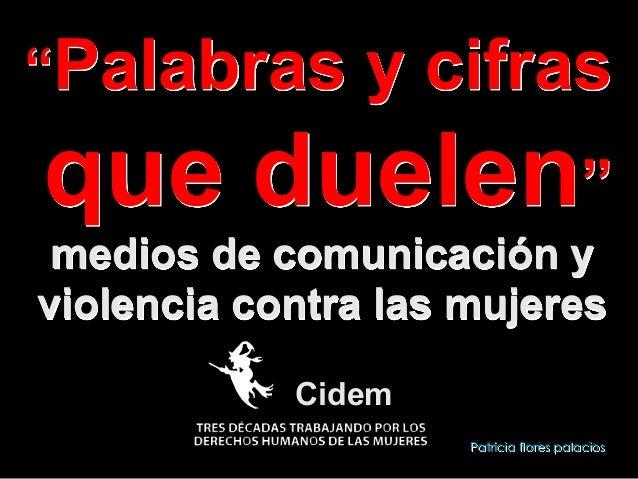 """""""Palabras  y cifras  que duelen"""" medios de comunicación y violencia contra las mujeres Cidem !  Patricia flores palacios"""
