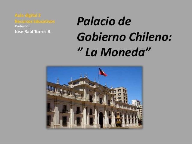"""Aula digital 2 Recursos Educativos Profesor :  José Raúl Torres B.  Palacio de Gobierno Chileno: """" La Moneda"""""""