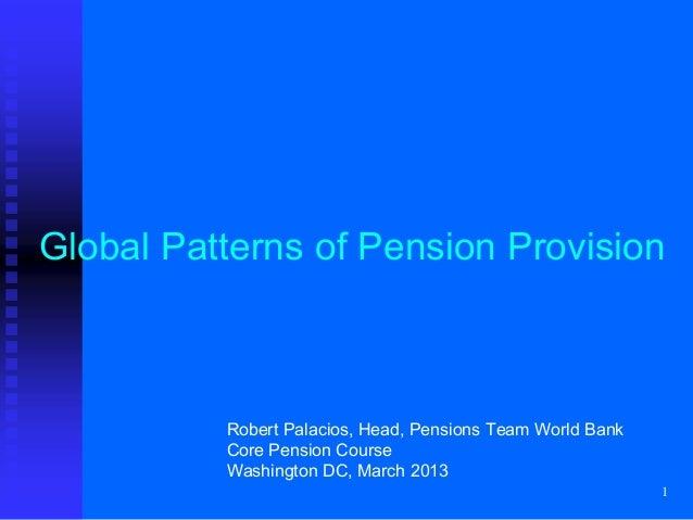 1Global Patterns of Pension ProvisionRobert Palacios, Head, Pensions Team World BankCore Pension CourseWashington DC, Marc...