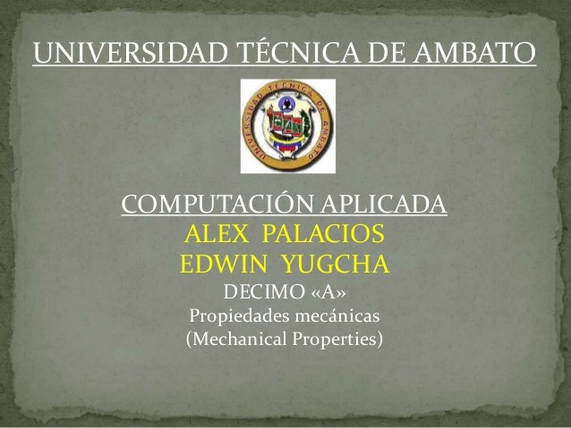 UNIVERSIDAD TÉCNICA DE AMBATOCOMPUTACIÓN APLICADAALEX PALACIOSEDWIN YUGCHADECIMO «A»Propiedades mecánicas(Mechanical Prope...