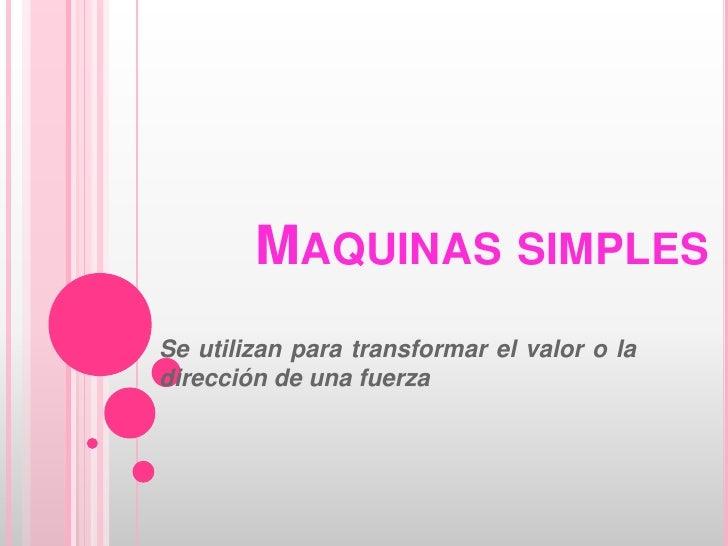 Maquinas simples<br />Se utilizan para transformar el valor o la dirección de una fuerza<br />