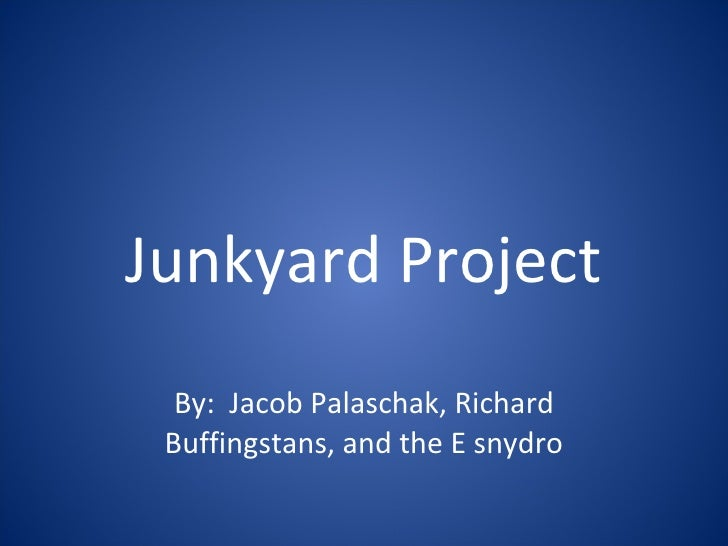 Junkyard Project By:  Jacob Palaschak, Richard Buffingstans, and the E snydro