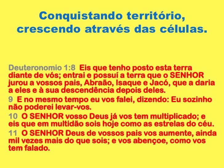 Conquistando território, crescendo através das células.  <br />Deuteronomio 1:8  Eis que tenho posto esta terra diante de ...