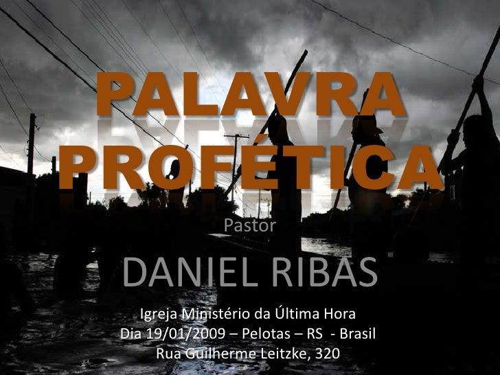 PALAVRA PROFÉTICA<br />Pastor<br />DANIEL RIBAS<br />Igreja Ministério da Última Hora<br />Dia 19/01/2009 – Pelotas – RS  ...