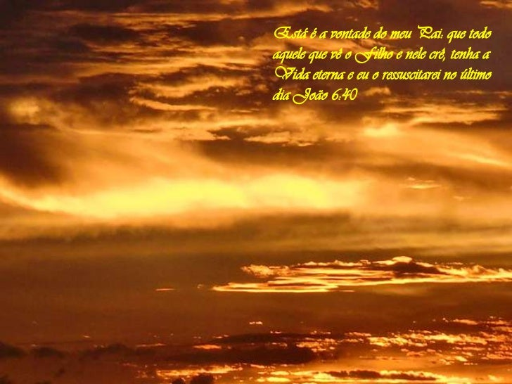 """Resultado de imagem para imagem Esta é a vontade de meu Pai: que todo aquele que vê o Filho e nele crê tenha a vida eterna; e eu o ressuscitarei no último dia""""."""