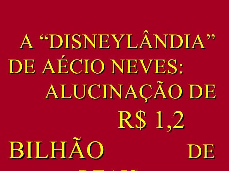 """A """"DISNEYLÂNDIA"""" DE AÉCIO NEVES:  ALUCINAÇÃO DE  R$ 1,2 BILHÃO  DE  REAIS ."""