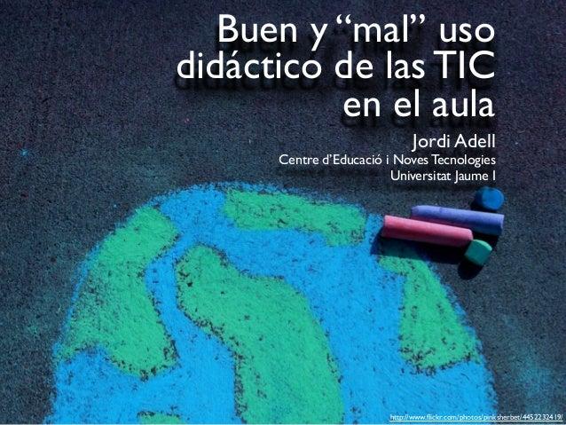 """Buen y """"mal"""" uso didáctico de las TIC en el aula Jordi Adell Centre d'Educació i Noves Tecnologies Universitat Jaume I htt..."""