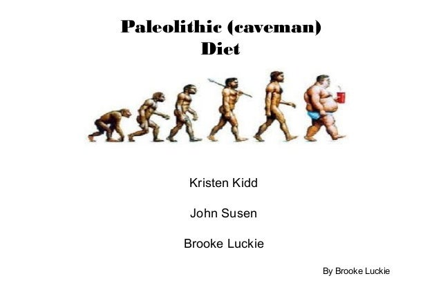 Paleolithic (caveman) Diet Kristen Kidd John Susen Brooke Luckie By Brooke Luckie