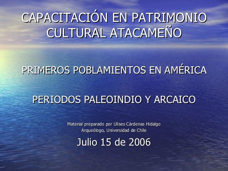 CAPACITACIÓN EN PATRIMONIO CULTURAL ATACAMEÑO <ul><li>PRIMEROS POBLAMIENTOS EN AMÉRICA </li></ul><ul><li>PERIODOS PALEOIND...