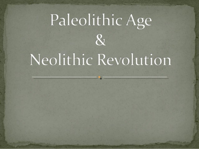 paleolithic age and neolithic revolution The paleolithic era and neolithic era can be compared and contrasted in  if it  was not for the old stone age there would not have had a new stone age.