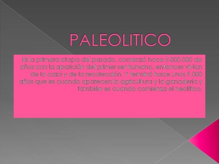PALEOLITICO<br />Es la primera etapa del pasado, comenzó hace 5.000.000 de años con la aparición del primer ser humano, en...