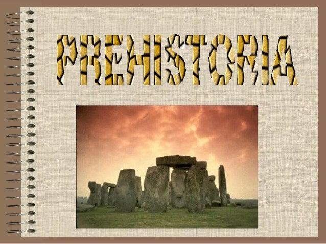 Prehistoria: Podemos definir PREHISTORIA como el periodo de tiempo previo a la Historia, transcurrido desde el inicio de l...