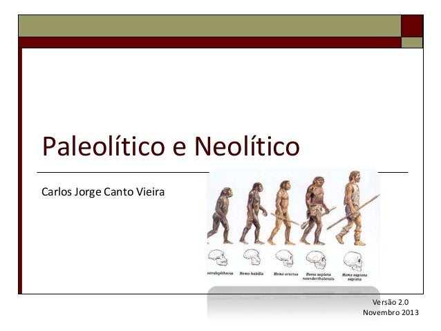 Paleolítico e Neolítico Carlos Jorge Canto Vieira  Versão 2.0 Novembro 2013