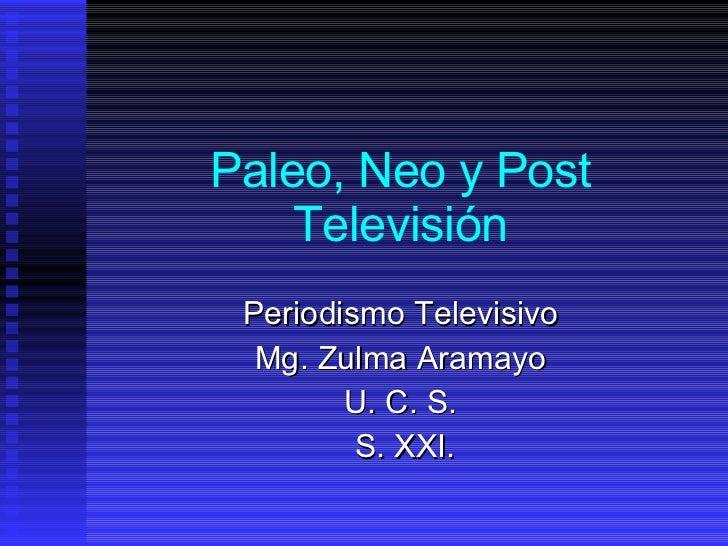 Paleo, Neo y Post Televisión Periodismo Televisivo Mg. Zulma Aramayo U. C. S. S. XXI.