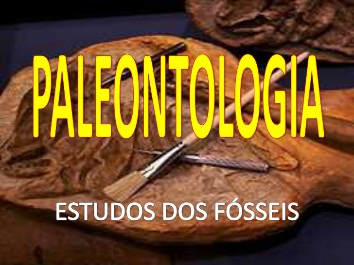 PALEONTOLOGIA <br />ESTUDOS DOS FÓSSEIS<br />
