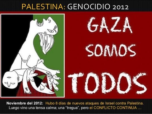 PALESTINA: GENOCIDIO 2012Noviembre del 2012: Hubo 8 días de nuevos ataques de Israel contra Palestina. Luego vino una tens...