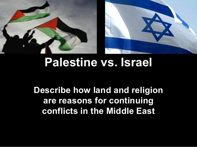 Palestine vs. Israel Describe how land and religion are reasons for continuing conflicts in the Middle East