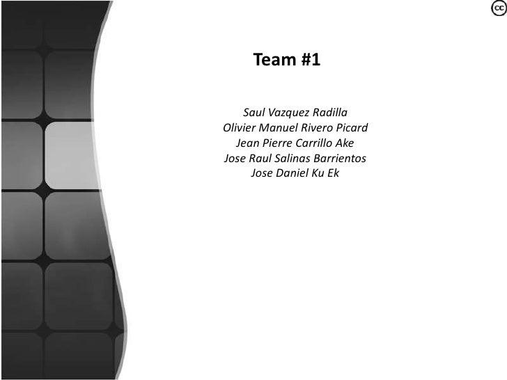 Team #1<br />Saul Vazquez Radilla<br />Olivier Manuel RiveroPicard<br />Jean Pierre Carrillo Ake<br />JoseRaul Salinas Bar...