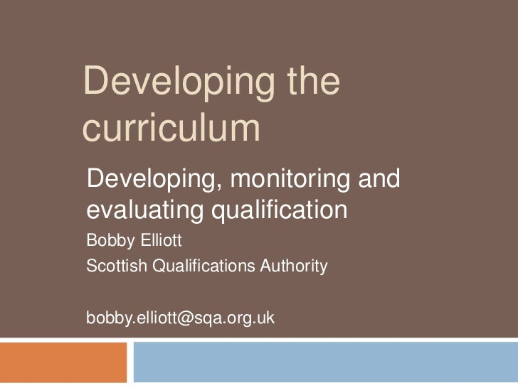 Developing the curriculum<br />Developing, monitoring and evaluating qualification<br />Bobby Elliott<br />Scottish Qualif...