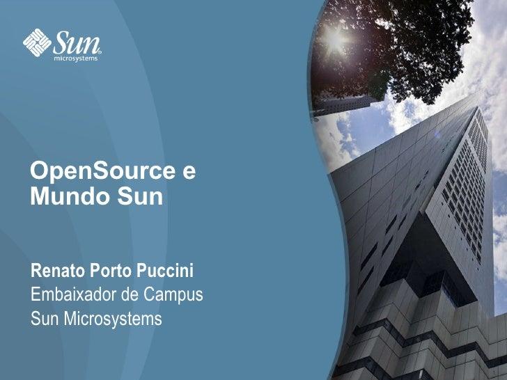 OpenSource e Mundo Sun Renato Porto Puccini Embaixador de Campus Sun Microsystems